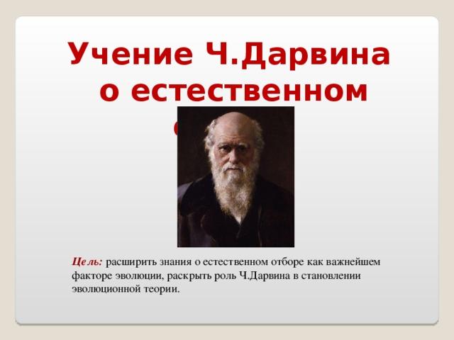 Учение Ч.Дарвина о естественном отборе Цель:  расширить знания о естественном отборе как важнейшем факторе эволюции, раскрыть роль Ч.Дарвина в становлении эволюционной теории.