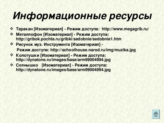 Информационные ресурсы Таракан [ Изоматериал ] - Режим доступа: http://www.megagrib.ru/ Металлофон [ Изоматериал ] - Режим доступа: http://gribok.pochta.ru/gribki/sedobnie/sedobnie1.htm Рисунок муз. Инструмента [ Изоматериал ] -  Режим доступа:  http://schoolhouse.narod.ru/img/muzika.jpg