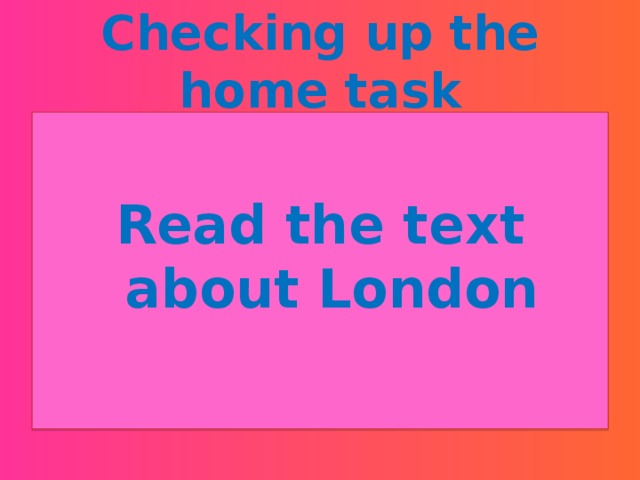 Checking up the home task  Read the text about London