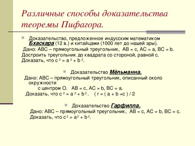 Различные способы доказательства теоремы Пифагора. Доказательство, предложенное индусским математиком Бхаскара (12 в.) и китайцами (1000 лет до нашей эры).  Дано: АВС – прямоугольный треугольник, АВ = c, АС = a, ВС = b. Достроить треугольник до квадрата со стороной, равной c. Доказать, что с 2 = а 2 + b 2 . Доказательство Мёльманна.  Дано: АВС – прямоугольный треугольник, описанный около окружности  с центром О. АВ = с, АС = b, ВС = а.  Доказать, что с 2 = а 2 + b 2 . ( r = ( a + b +c ) / 2 Доказательство Гарфилла.  Дано: АВС – прямоугольный треугольник, АВ = с, АС = b, BC = c.  Доказать, что c 2 = a 2 + b 2 .