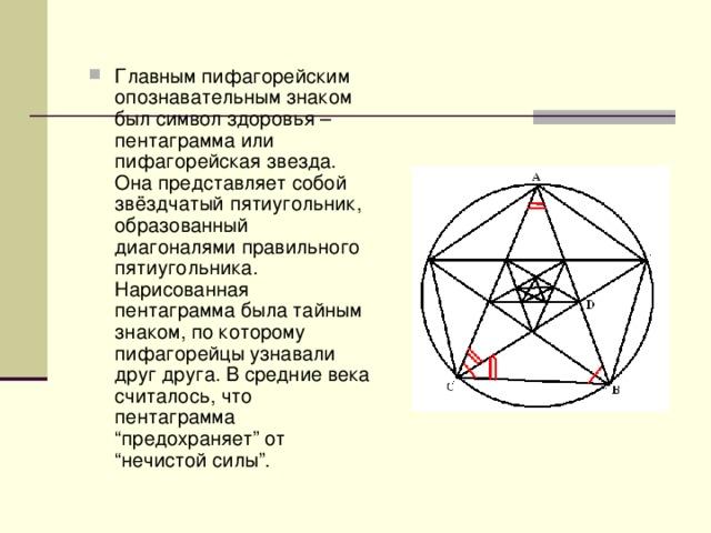 """Главным пифагорейским опознавательным знаком был символ здоровья – пентаграмма или пифагорейская звезда. Она представляет собой звёздчатый пятиугольник, образованный диагоналями правильного пятиугольника. Нарисованная пентаграмма была тайным знаком, по которому пифагорейцы узнавали друг друга. В средние века считалось, что пентаграмма """"предохраняет"""" от """"нечистой силы""""."""