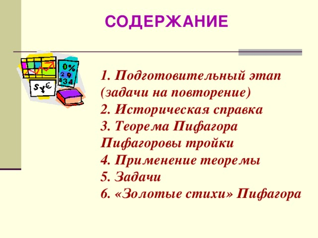 СОДЕРЖАНИЕ 1. Подготовительный этап (задачи на повторение) 2. Историческая справка 3. Теорема Пифагора Пифагоровы тройки 4. Применение теоремы 5. Задачи 6. «Золотые стихи» Пифагора