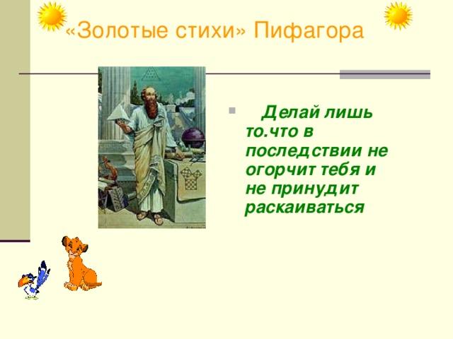 «Золотые стихи» Пифагора   Делай лишь то.что в последствии не огорчит тебя и не принудит раскаиваться
