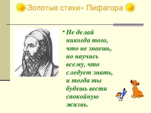«Золотые стихи» Пифагора Не делай никогда того, что не знаешь, но научись всему, что следует знать, и тогда ты будешь вести спокойную жизнь.