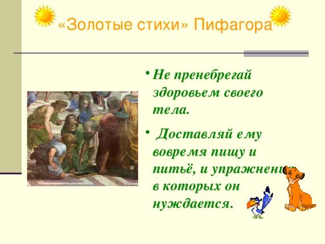 «Золотые стихи» Пифагора Не пренебрегай здоровьем своего тела.  Доставляй ему вовремя пищу и питьё, и упражнения, в которых он нуждается.
