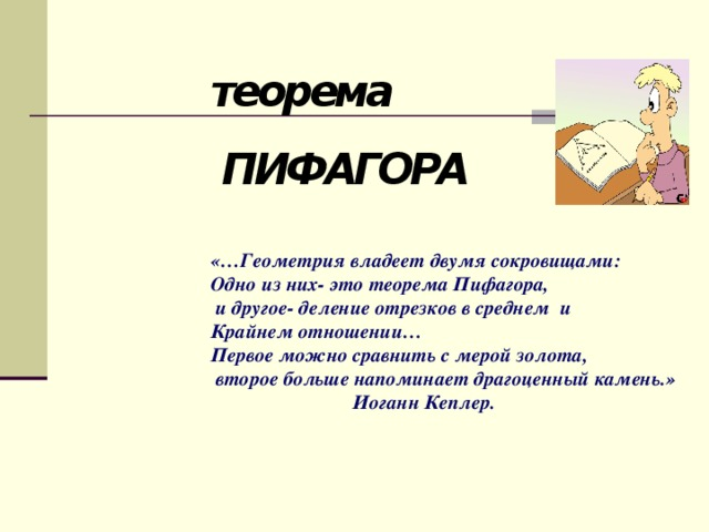 теорема ПИФАГОРА «…Геометрия владеет двумя сокровищами: Одно из них- это теорема Пифагора,  и другое- деление отрезков в среднем и Крайнем отношении… Первое можно сравнить с мерой золота,  второе больше напоминает драгоценный камень.»     Иоганн Кеплер.