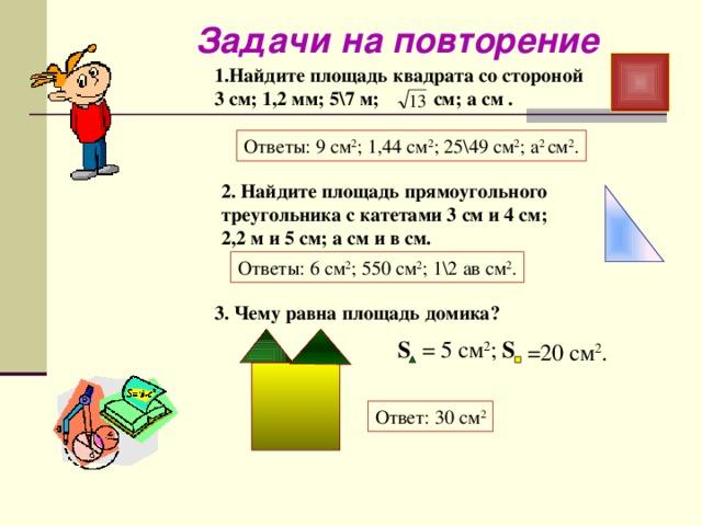 Задачи на повторение 1.Найдите площадь квадрата со стороной 3 см; 1,2 мм; 5\7 м; см; а см . Ответы: 9 см 2 ; 1,44 см 2 ; 25\49 см 2 ; а 2 см 2 . 2. Найдите площадь прямоугольного треугольника с катетами 3 см и 4 см; 2,2 м и 5 см; а см и в см. Ответы: 6 см 2 ; 550 см 2 ; 1\2 ав см 2 . 3. Чему равна площадь домика? = 5 см 2 ; S S =20 см 2 . Ответ: 30 см 2