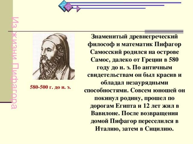 Из жизни Пифагора Знаменитый древнегреческий философ и математик Пифагор Самосский родился на острове Самос, далеко от Греции в 580 году до н. э. По античным свидетельствам он был красив и обладал незаурядными способностями. Совсем юношей он покинул родину, прошел по дорогам Египта и 12 лет жил в Вавилоне. После возвращения домой Пифагор переселился в Италию, затем в Сицилию.         580-500 г. до н. э.
