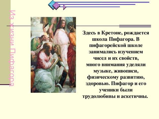 Из жизни Пифагора Здесь в Кретоне, рождается школа Пифагора. В пифагорейской школе занимались изучением чисел и их свойств, много внимания уделяли музыке, живописи, физическому развитию, здоровью. Пифагор и его ученики были трудолюбивы и аскетичны.