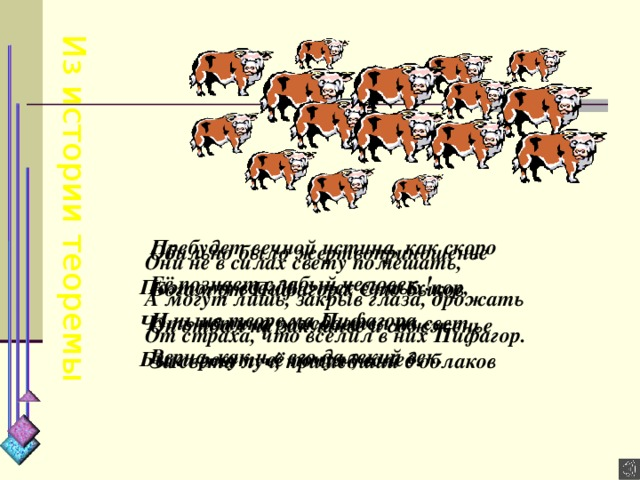 Из истории теоремы Пребудет вечной истина, как скоро Её познает слабый человек ! И ныне теорема Пифагора Верна, как и в его далекий век.  Обильно было жертвоприношенье Богам от Пифагора. Сто быков Он отдал на закланье и сожженье За света луч, пришедший с облаков  Они не в силах свету помешать, А могут лишь, закрыв глаза, дрожать От страха, что вселил в них Пифагор.   Поэтому всегда с тех самых пор, Чуть истина рождается на свет, Быки ревут, её почуя , вслед.