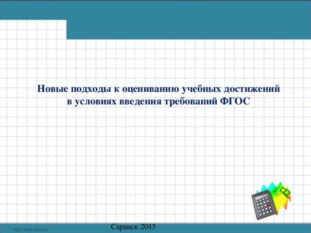 Новые подходы к оцениванию учебных достижений в условиях введения требований ФГОС    Саранск 2015