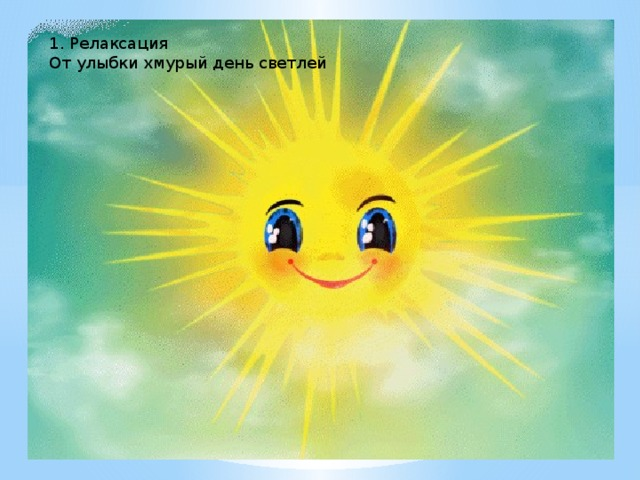 1. Релаксация От улыбки хмурый день светлей