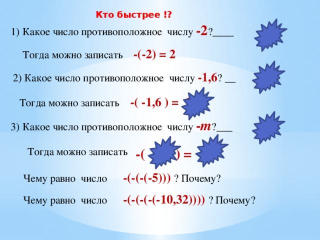 Кто быстрее !? 1) Какое число противоположное числу  -2 ?____ 2 Тогда можно записать -(-2) = 2 1,6  2) Какое число противоположное числу -1,6 ? __ Тогда можно записать -( -1,6 ) = 1,6 3) Какое число противоположное числу - т ?___ т  Тогда можно записать -( - т ) = т Чему равно число -(-(-(-5))) ? Почему? Чему равно число -(-(-(-(-10,32)))) ? Почему?