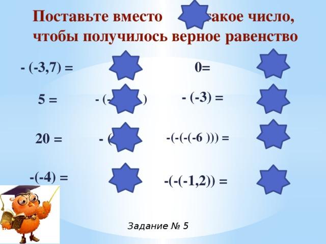 Поставьте вместо такое число, чтобы получилось верное равенство   3,7 0 0= - (-3,7) = - (-3) = 5 = - (- 5 ) 3 6 20 = - (-20) -(-(-(-6 ))) = -(-4) = 4 -(-(-1,2)) = -1,2 Задание № 5