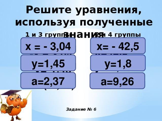 Решите уравнения, используя полученные знания 2 и 4 группы 1 и 3 группы х= - 42,5 х = - 3,04 -х = 3,04 -у=-1,45 а=-(-2,37) -х=42,5 -у=-1,8 а=-(-9,26)  у=1,45 у=1,8 а=2,37 а=9,26 Задание № 6