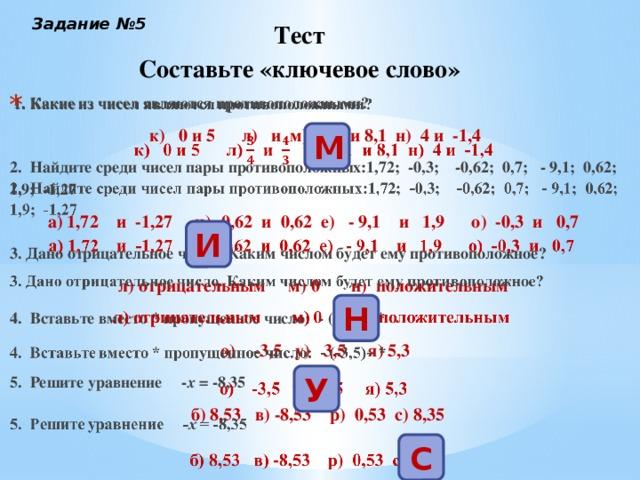 Задание №5 Тест  Составьте «ключевое слово»  1. Какие из чисел являются противоположными?  к) 0 и 5 л) и м) -8,1 и 8,1 н) 4 и -1,4 2. Найдите среди чисел пары противоположных:1,72; -0,3; -0,62; 0,7; - 9,1; 0,62; 1,9; -1,27 а) 1,72 и -1,27 и) -0,62 и 0,62 е) - 9,1 и 1,9 о) -0,3 и 0,7 3. Дано отрицательное число. Каким числом будет ему противоположное? л) отрицательным м) 0 н) положительным 4. Вставьте вместо * пропущенное число: - (-3,5)= * о) -3,5 у) 3,5 я) 5,3 5. Решите уравнение - х = -8,35  б) 8,53 в) -8,53 р) 0,53 с) 8,35 М И Н У С