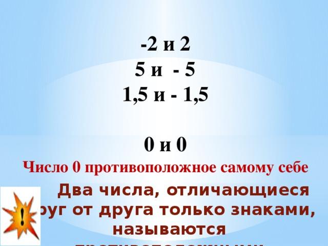 -2 и 2  5 и - 5  1,5 и - 1,5   0 и 0   Число 0 противоположное самому себе  Два числа, отличающиеся друг от друга только знаками, называются противоположными