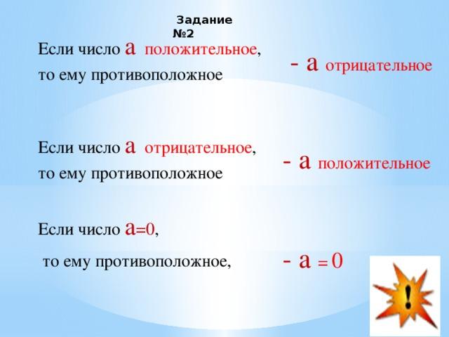 Задание №2  Если число а  положительное , то ему противоположное  - а отрицательное  Если число а  отрицательное , то ему противоположное  - а положительное Если число а =0 ,  то ему противоположное,  - а = 0
