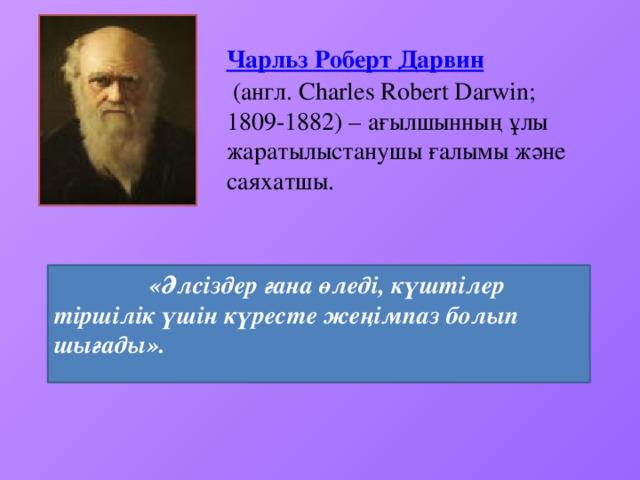 Чарльз Роберт Дарвин  (англ. Charles Robert Darwin; 1809-1882) – ағылшынның ұлы жаратылыстанушы ғалымы және саяхатшы.  «Әлсіздер ғана өледі, күштілер тіршілік үшін күресте жеңімпаз болып шығады».