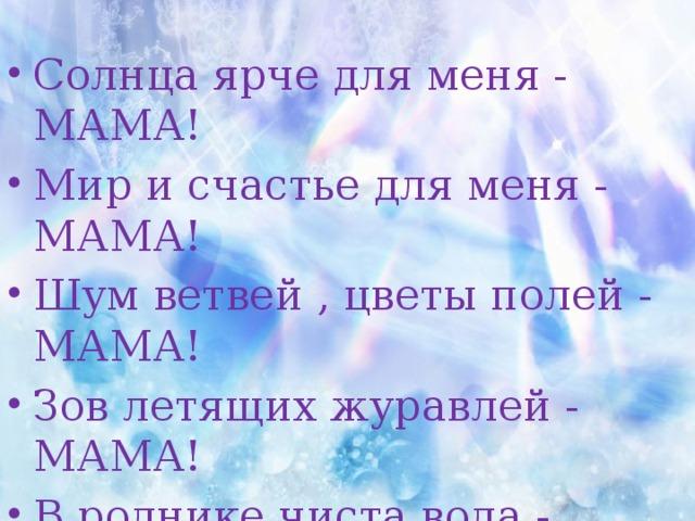Солнца ярче для меня - МАМА! Мир и счастье для меня - МАМА! Шум ветвей , цветы полей - МАМА! Зов летящих журавлей - МАМА! В роднике чиста вода - МАМА! В небе яркая звезда - МАМА!
