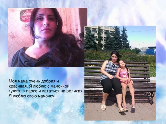 Моя мама очень добрая и красивая. Я люблю с мамочкой гулять в парке и кататься на роликах. Я люблю свою мамочку!