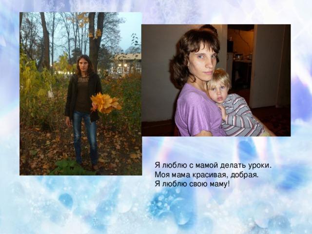 Я люблю с мамой делать уроки. Моя мама красивая, добрая. Я люблю свою маму!