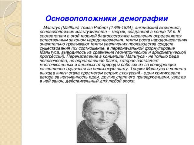 Основоположники демографии  Мальтус (Malthus) Томас Роберт (1766-1834), английский экономист, основоположник мальтузианства – теории, созданной в конце 18 в. В соответствии с этой теорией благосостояние населения определяется естественным законом народонаселения: темпы роста народонаселения значительно превышают темпы увеличения производства средств существования (их соотношение, в первоначальной формулировке Мальтуса, выводилось из сравнения геометрической и арифметической прогрессий). Перенаселение в концепции Мальтуса - не только беда человечества, но определенное благо, которое заставляет многочисленных и ленивых от природы рабочих из-за конкуренции качественно трудиться за невысокую плату. Теория Мальтуса с момента выхода книги стала предметом острых дискуссий - одни критиковали автора за негуманность идеи, другие стали его приверженцами, увидев в ней закон, действительный для любой эпохи.