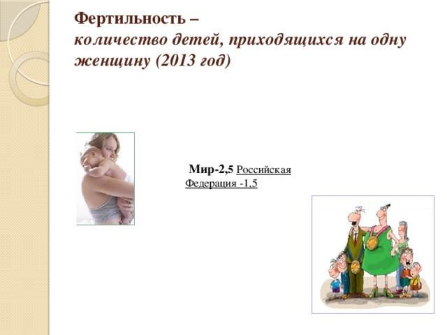 Фертильность –  количество детей, приходящихся на одну женщину (2013 год)  Мир-2, 5  Российская Федерация -1,5
