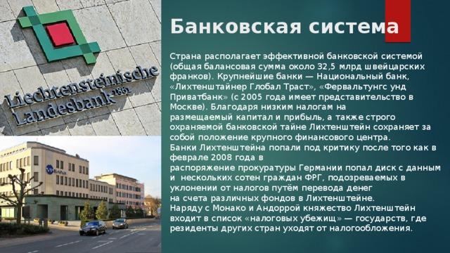 Банковская система Страна располагает эффективной банковской системой (общая балансовая сумма около 32,5 млрдшвейцарских франков). Крупнейшие банки— Национальный банк, «Лихтенштайнер Глобал Траст», «Фервальтунгс унд Приватбанк» (с 2005 года имеет представительство в Москве). Благодаря низким налогам на размещаемыйкапитали прибыль, а также строго охраняемой банковской тайне Лихтенштейн сохраняет за собой положение крупного финансового центра. Банки Лихтенштейна попали под критику после того как в феврале 2008 года в распоряжениепрокуратурыГерманиипопалдисксданными нескольких сотен гражданФРГ, подозреваемых в уклонении от налогов путём перевода денег насчетаразличныхфондовв Лихтенштейне. Наряду сМонакоиАндорройкняжество Лихтенштейн входит в список «налоговых убежищ»— государств, где резиденты других стран уходят отналогообложения.