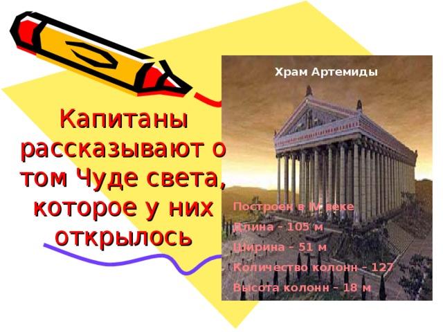 Храм Артемиды Капитаны рассказывают о том Чуде света, которое у них открылось Построен в IV веке Длина – 105 м Ширина – 51 м Количество колонн – 127 Высота колонн – 18 м