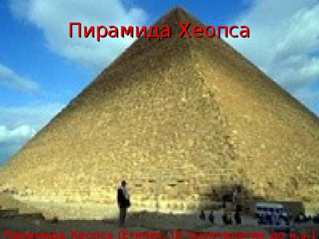 Пирамида Хеопса Пирамида Хеопса (Египет, III тысячелетие до н.э.)
