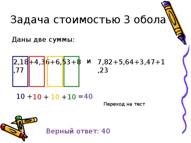 Задача стоимостью 3 обола Даны две суммы: и 7,82+5,64+3,47+1,23 2,18+4,36+6,53+8,77 10 + = 40 10 10 10 + + Переход на тест Верный ответ: 40
