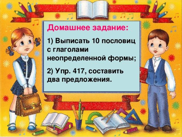 Домашнее задание: 1) Выписать 10 пословиц с глаголами неопределенной формы; 2) Упр. 417, составить два предложения.