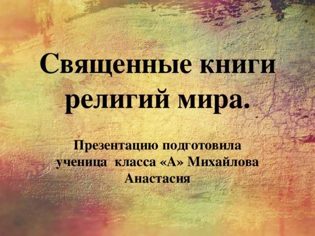 Священные книги религий мира. Презентацию подготовила ученица класса «А» Михайлова Анастасия