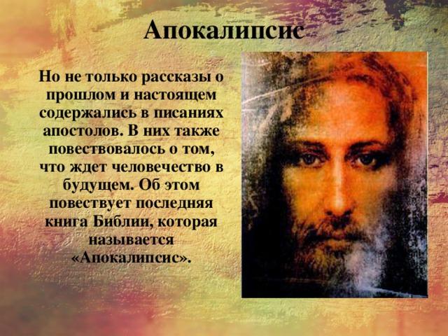Апокалипсис Но не только рассказы о прошлом и настоящем содержались в писаниях апостолов. В них также повествовалось о том, что ждет человечество в будущем. Об этом повествует последняя книга Библии, которая называется «Апокалипсис».
