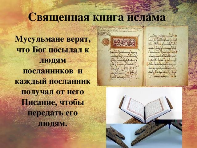 Священная книга ислама Мусульмане верят, что Бог посылал к людям посланников и каждый посланник получал от него Писание, чтобы передать его людям.