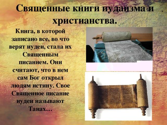 Священные книги иудаизма и христианства. Книга, в которой записано все, во что верят иудеи, стала их Священным писанием. Они считают, что в нем сам Бог открыл людям истину. Свое Священное писание иудеи называют Танах…