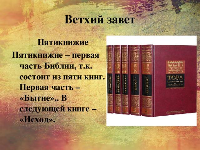 Ветхий завет Пятикнижие Пятикнижие – первая часть Библии, т.к. состоит из пяти книг. Первая часть – «Бытие»,. В следующей книге – «Исход».