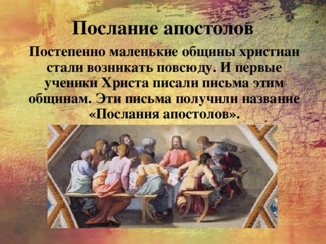 Послание апостолов Постепенно маленькие общины христиан стали возникать повсюду. И первые ученики Христа писали письма этим общинам. Эти письма получили название «Послания апостолов».