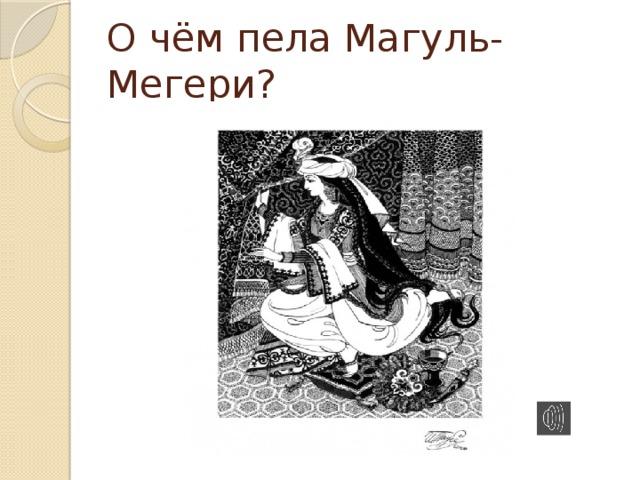 О чём пела Магуль-Мегери?