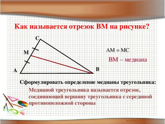 Как называется отрезок ВМ на рисунке? С АМ = МС М ВМ – медиана В А Сформулировать определение медианы треугольника: Медианой треугольника называется отрезок, соединяющий вершину треугольника с серединой противоположной стороны
