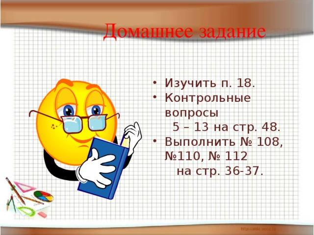 Домашнее задание Изучить п. 18. Контрольные вопросы  5 – 13 на стр. 48. Выполнить № 108, №110, № 112  на стр. 36-37.
