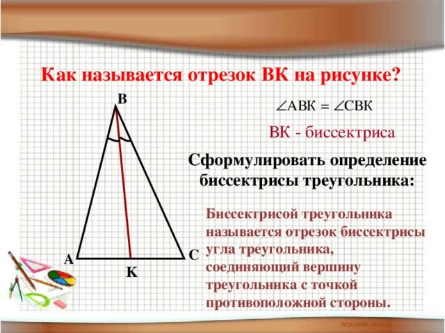 Как называется отрезок ВК на рисунке? B  АВК =  СВК ВК - биссектриса Сформулировать определение биссектрисы треугольника: Биссектрисой треугольника называется отрезок биссектрисы угла треугольника, соединяющий вершину треугольника с точкой противоположной стороны. C A K