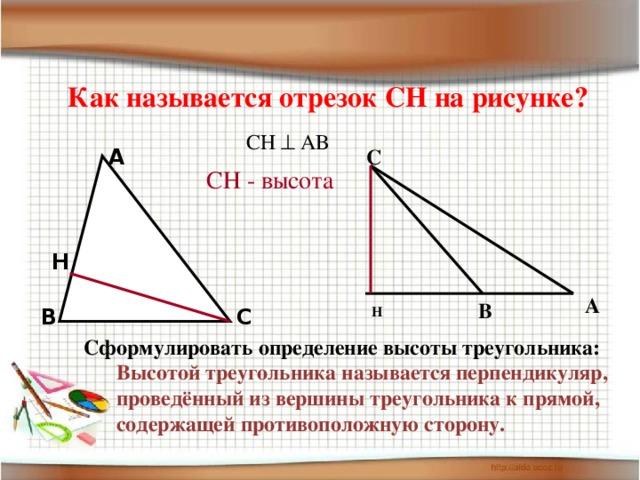 Как называется отрезок СН на рисунке? СН  АВ C A СН - высота H A B H C B Сформулировать определение высоты треугольника: Высотой треугольника называется перпендикуляр, проведённый из вершины треугольника к прямой, содержащей противоположную сторону.