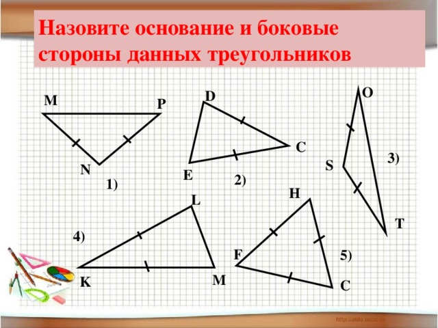 Назовите основание и боковые стороны данных треугольников O D М Р C 3) S N E 2) 1) H L T 4) F 5) M K C