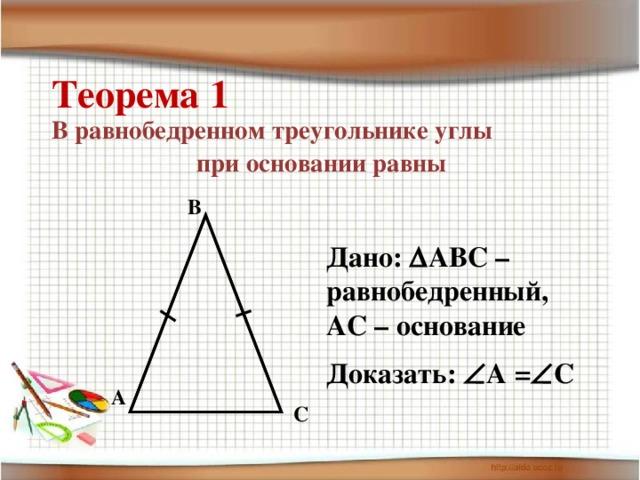 Теорема 1 В равнобедренном треугольнике углы при основании равны B Дано:  АВС – равнобедренный, АС – основание Доказать:  А =  С A C