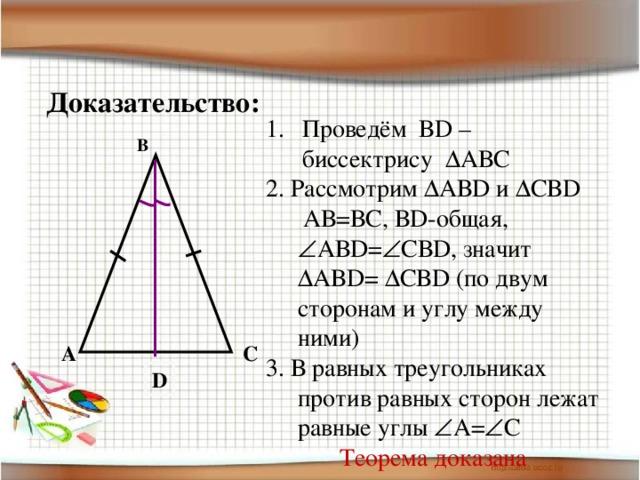 Доказательство: Проведём ВD – биссектрису  АВС 2. Рассмотрим  АВD и  СВD  АВ=ВС, ВD-общая,  АВD=  СВD, значит  АВD=  СВD (по двум сторонам и углу между ними) 3. В равных треугольниках против равных сторон лежат равные углы  А=  С Теорема доказана B A C D