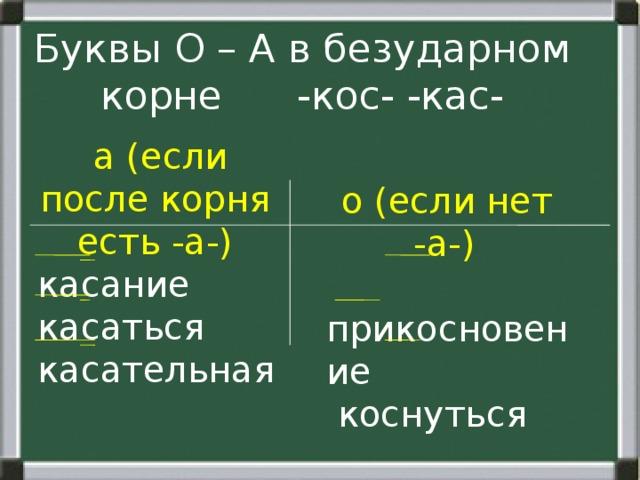 Буквы О – А в безударном корне -кос- -кас-  а (если после корня есть -а-)  касание  касаться  касательная  о (если нет -а-)  прикосновение  коснуться  неукоснительно