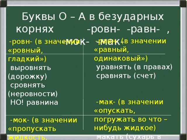 Буквы О – А в безударных корнях -ровн- -равн- , -мок- -мак-  -равн- (в значении «равный, одинаковый»)  уравнять (в правах)  сравнять (счет)  -мак- (в значении «опускать, погружать во что – нибудь жидкое)  макать (сухарь в чай)  обмакнуть (перо в чернила)  -ровн- (в значении «ровный, гладкий»)  выровнять (дорожку)  сровнять (неровности)  НО! равнина  -мок- (в значении «пропускать жидкость, становиться мокрым»)  вымокнуть  промокательная (бумага)