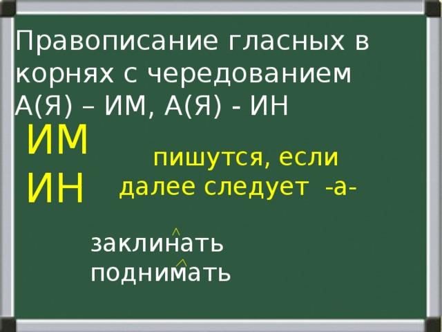 Правописание гласных в корнях с чередованием А(Я) – ИМ, А(Я) - ИН ИМ ИН  пишутся, если далее следует -а-  заклинать  поднимать